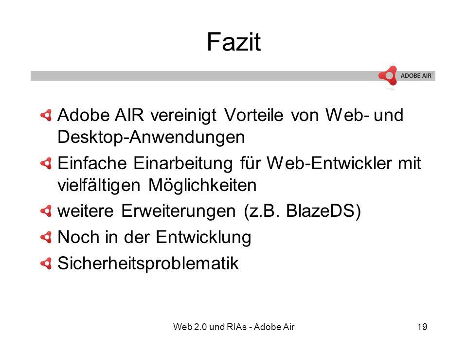 Web 2.0 und RIAs - Adobe Air19 Fazit Adobe AIR vereinigt Vorteile von Web- und Desktop-Anwendungen Einfache Einarbeitung für Web-Entwickler mit vielfältigen Möglichkeiten weitere Erweiterungen (z.B.