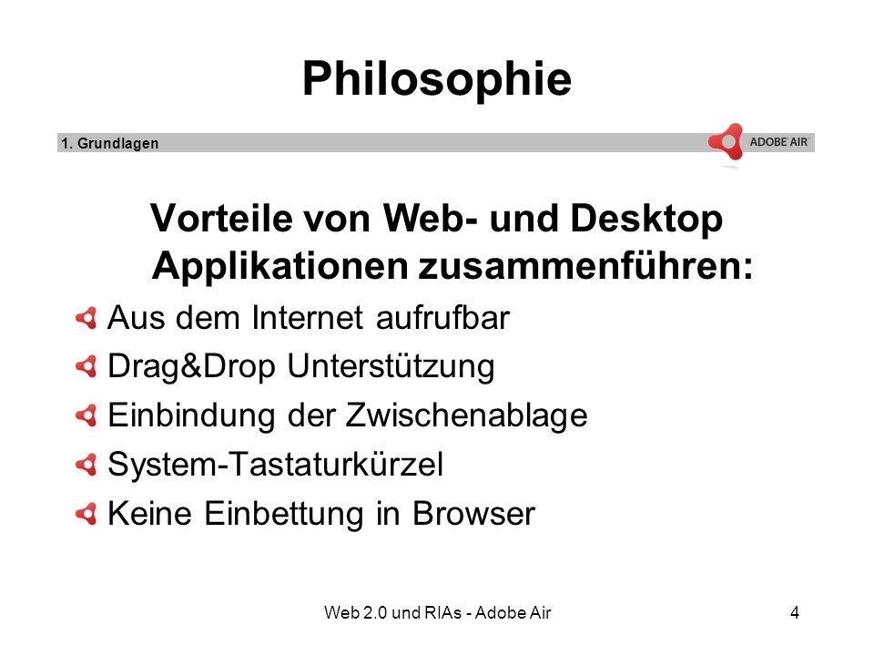 Web 2.0 und RIAs - Adobe Air4 Philosophie Vorteile von Web- und Desktop Applikationen zusammenführen: Aus dem Internet aufrufbar Drag&Drop Unterstützung Einbindung der Zwischenablage System-Tastaturkürzel Keine Einbettung in Browser 1.