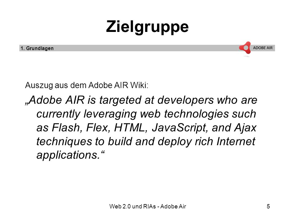 Web 2.0 und RIAs - Adobe Air5 Zielgruppe Auszug aus dem Adobe AIR Wiki: Adobe AIR is targeted at developers who are currently leveraging web technologies such as Flash, Flex, HTML, JavaScript, and Ajax techniques to build and deploy rich Internet applications.