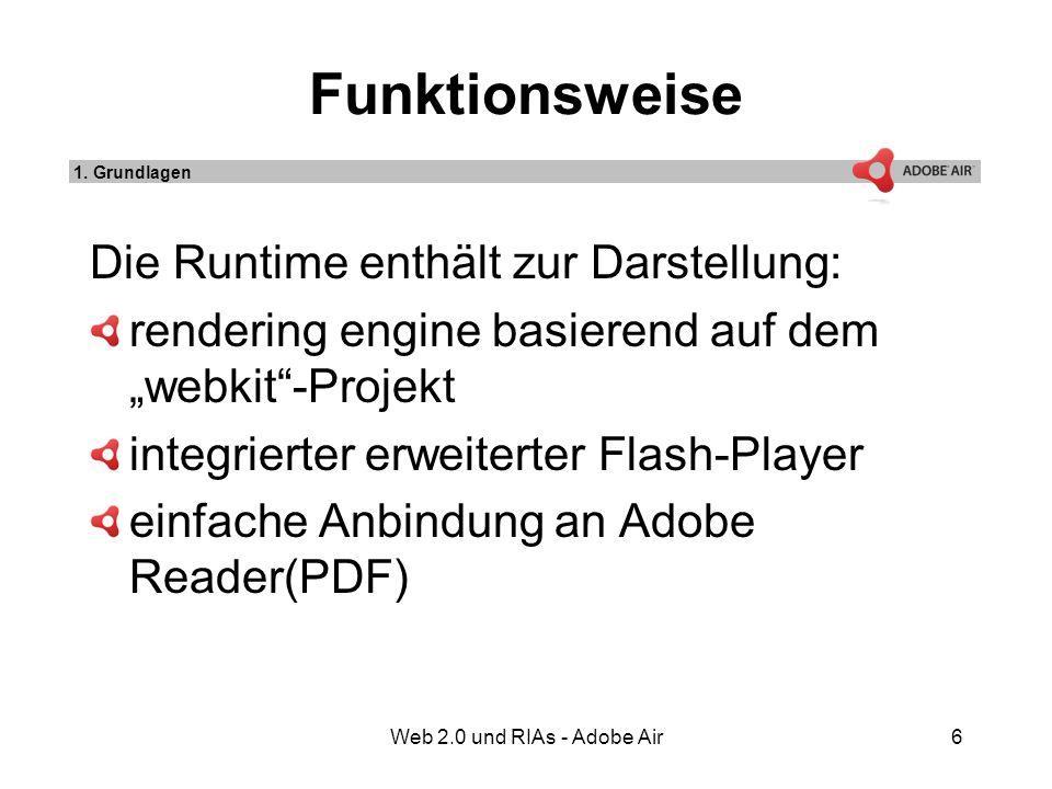 Web 2.0 und RIAs - Adobe Air6 Funktionsweise Die Runtime enthält zur Darstellung: rendering engine basierend auf dem webkit-Projekt integrierter erweiterter Flash-Player einfache Anbindung an Adobe Reader(PDF) 1.