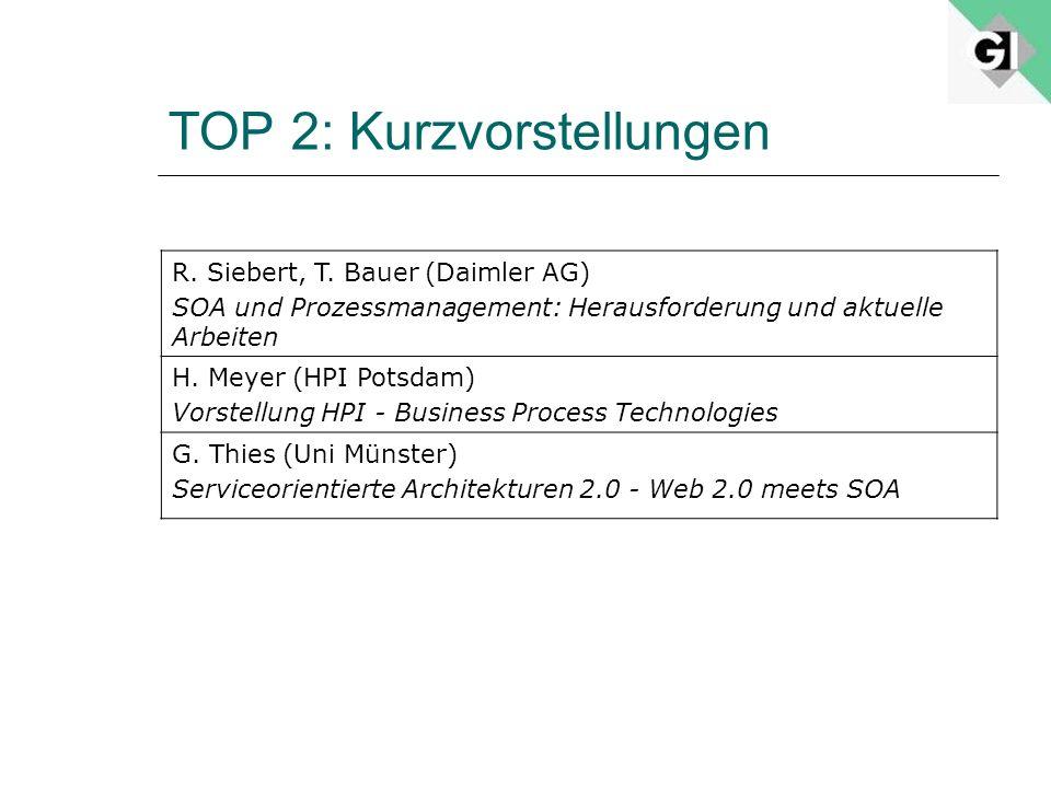 TOP 2: Kurzvorstellungen R. Siebert, T. Bauer (Daimler AG) SOA und Prozessmanagement: Herausforderung und aktuelle Arbeiten H. Meyer (HPI Potsdam) Vor
