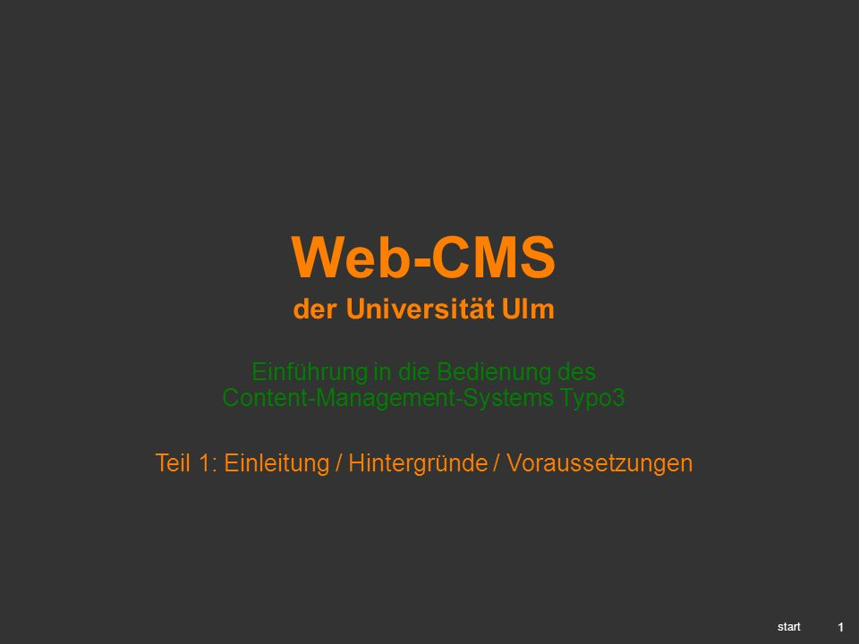 1 Web-CMS der Universität Ulm Einführung in die Bedienung des Content-Management-Systems Typo3 start Teil 1: Einleitung / Hintergründe / Voraussetzung