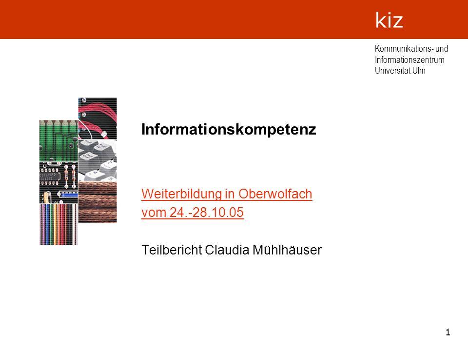 1 Kommunikations- und Informationszentrum Universität Ulm kiz Informationskompetenz Weiterbildung in Oberwolfach vom 24.-28.10.05 Teilbericht Claudia