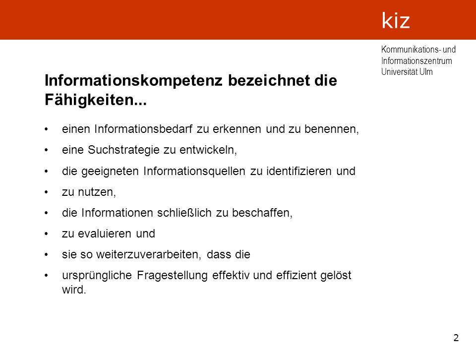 2 Kommunikations- und Informationszentrum Universität Ulm kiz Informationskompetenz bezeichnet die Fähigkeiten... einen Informationsbedarf zu erkennen