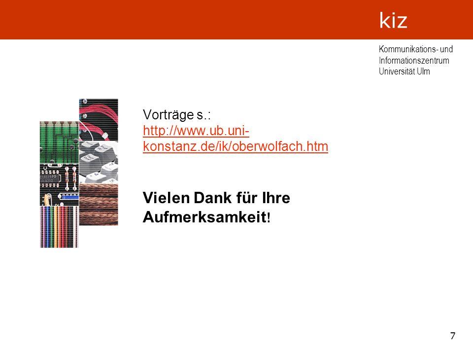 7 Kommunikations- und Informationszentrum Universität Ulm kiz Vorträge s.: http://www.ub.uni- konstanz.de/ik/oberwolfach.htm http://www.ub.uni- konsta