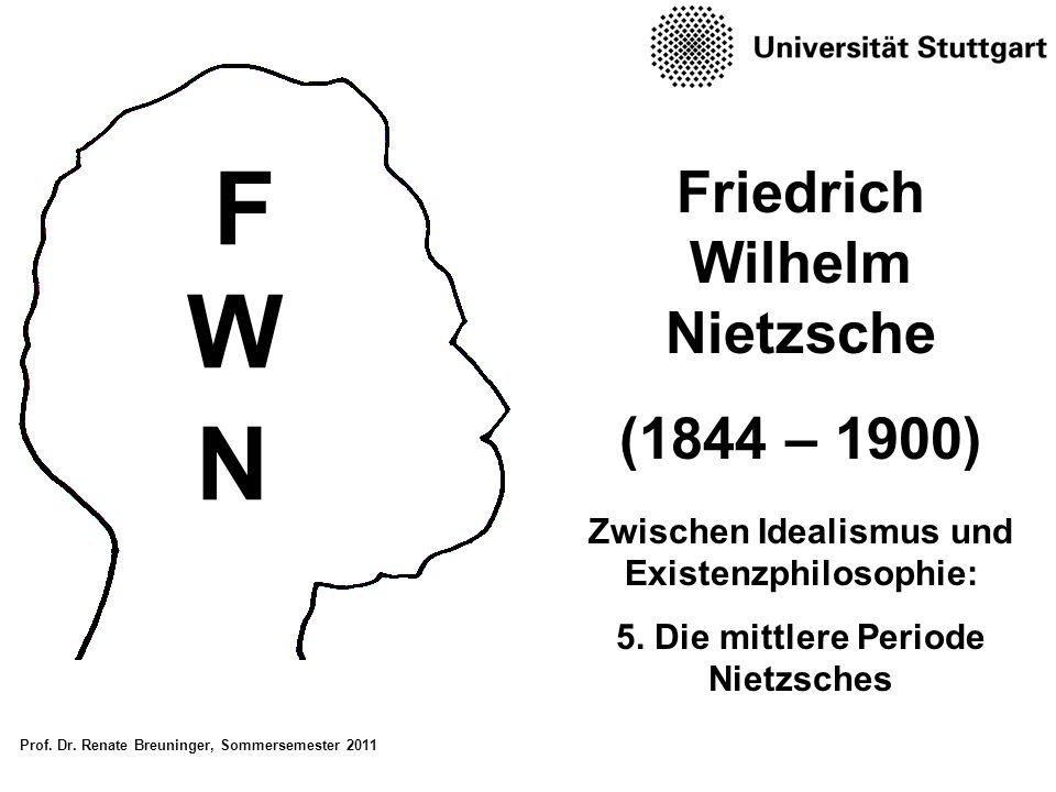 Prof. Dr. Renate Breuninger, Sommersemester 2011 Friedrich Wilhelm Nietzsche (1844 – 1900) Zwischen Idealismus und Existenzphilosophie: 5. Die mittler