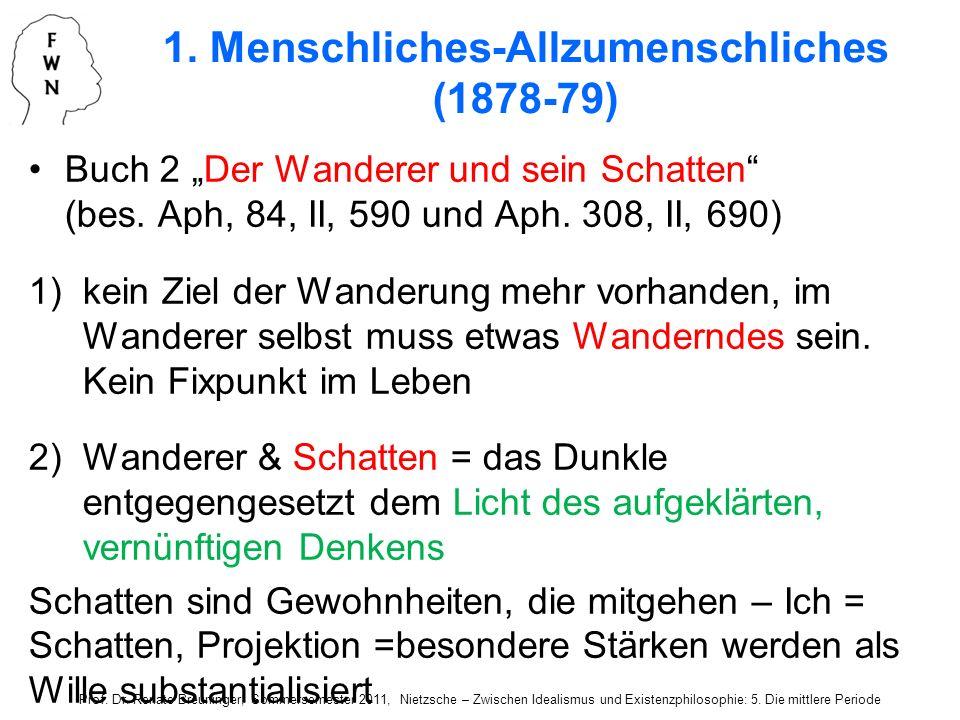 1. Menschliches-Allzumenschliches (1878-79) Buch 2 Der Wanderer und sein Schatten (bes. Aph, 84, II, 590 und Aph. 308, II, 690) 1)kein Ziel der Wander