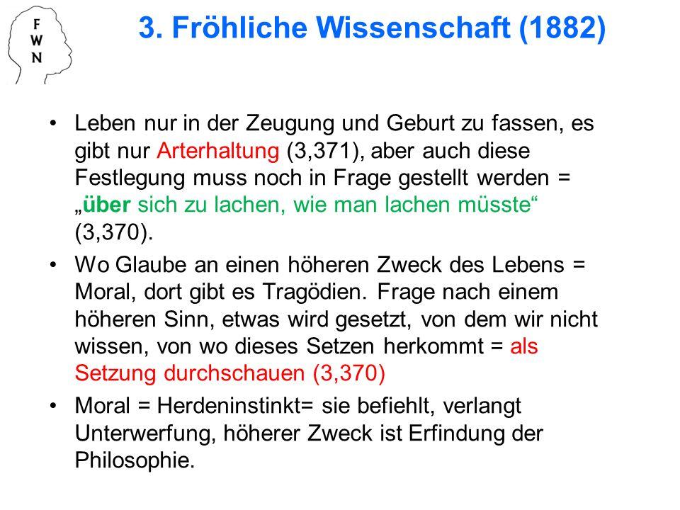 3. Fröhliche Wissenschaft (1882) Leben nur in der Zeugung und Geburt zu fassen, es gibt nur Arterhaltung (3,371), aber auch diese Festlegung muss noch