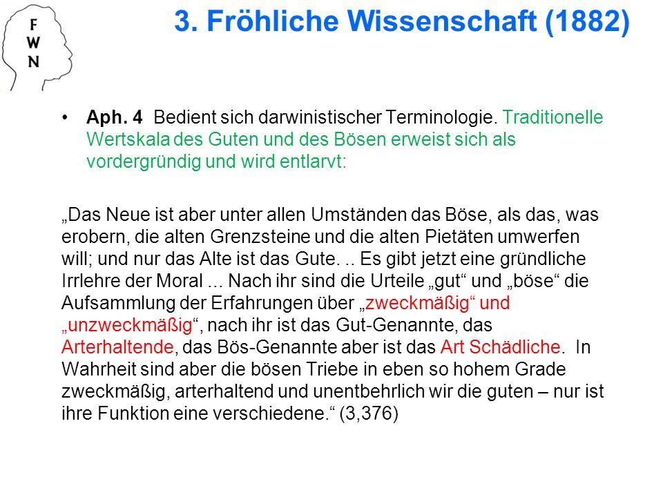 3. Fröhliche Wissenschaft (1882) Aph. 4 Bedient sich darwinistischer Terminologie. Traditionelle Wertskala des Guten und des Bösen erweist sich als vo