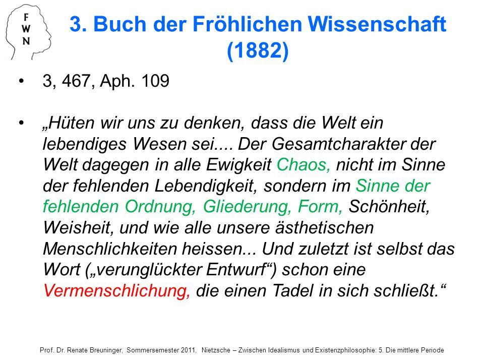 3, 467, Aph. 109 Hüten wir uns zu denken, dass die Welt ein lebendiges Wesen sei.... Der Gesamtcharakter der Welt dagegen in alle Ewigkeit Chaos, nich