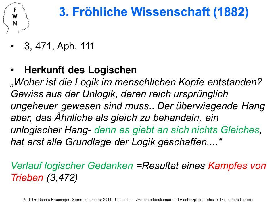 3. Fröhliche Wissenschaft (1882) 3, 471, Aph. 111 Herkunft des Logischen Woher ist die Logik im menschlichen Kopfe entstanden? Gewiss aus der Unlogik,