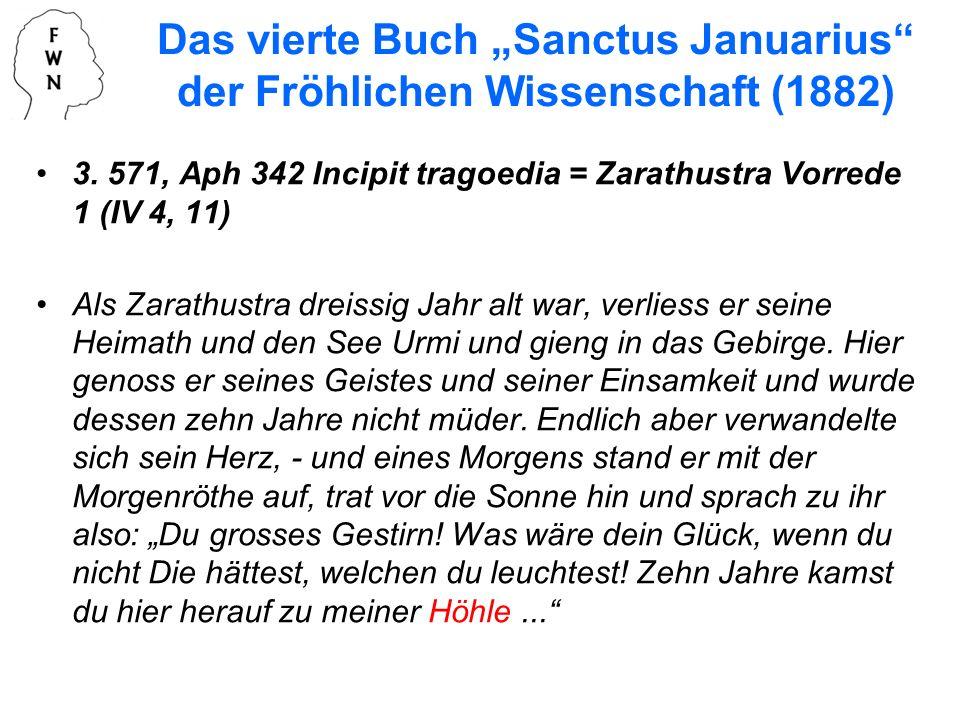 3. 571, Aph 342 Incipit tragoedia = Zarathustra Vorrede 1 (IV 4, 11) Als Zarathustra dreissig Jahr alt war, verliess er seine Heimath und den See Urmi