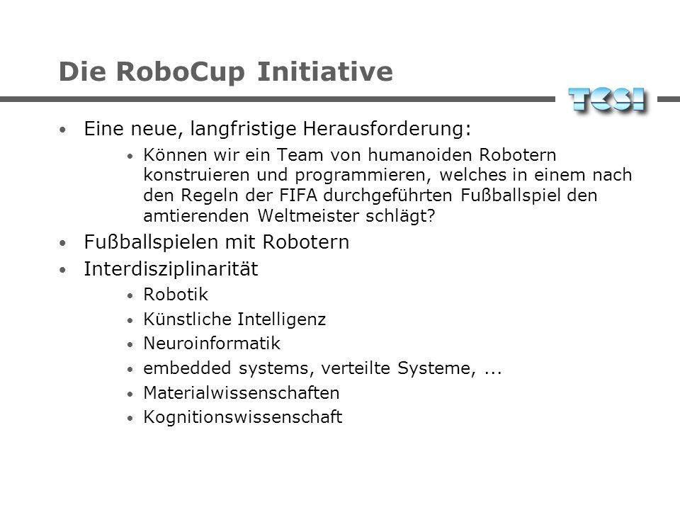 Die RoboCup Initiative Eine neue, langfristige Herausforderung: Können wir ein Team von humanoiden Robotern konstruieren und programmieren, welches in
