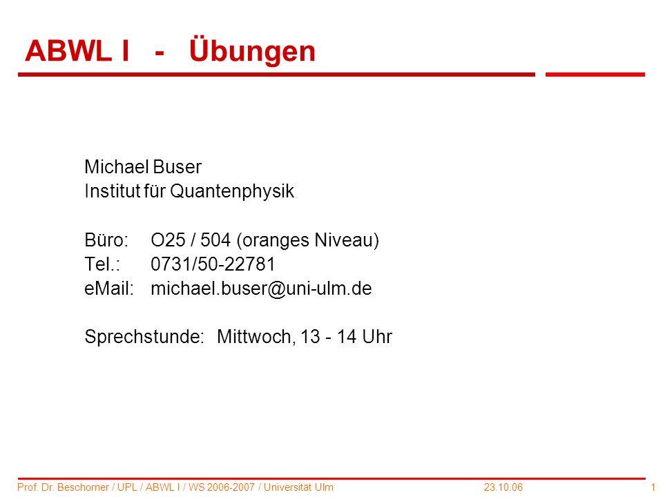 1 Prof. Dr. Beschorner / UPL / ABWL I / WS 2006-2007 / Universität Ulm 23.10.06 ABWL I - Übungen Michael Buser Institut für Quantenphysik Büro: O25 /