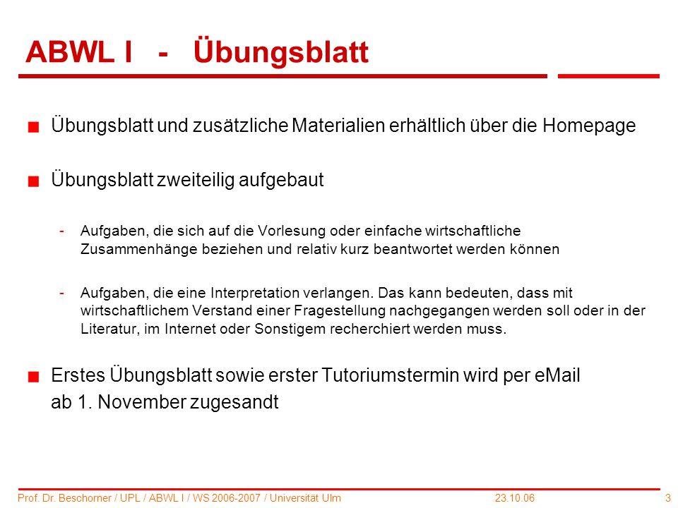 3 Prof. Dr. Beschorner / UPL / ABWL I / WS 2006-2007 / Universität Ulm 23.10.06 ABWL I - Übungsblatt Übungsblatt und zusätzliche Materialien erhältlic