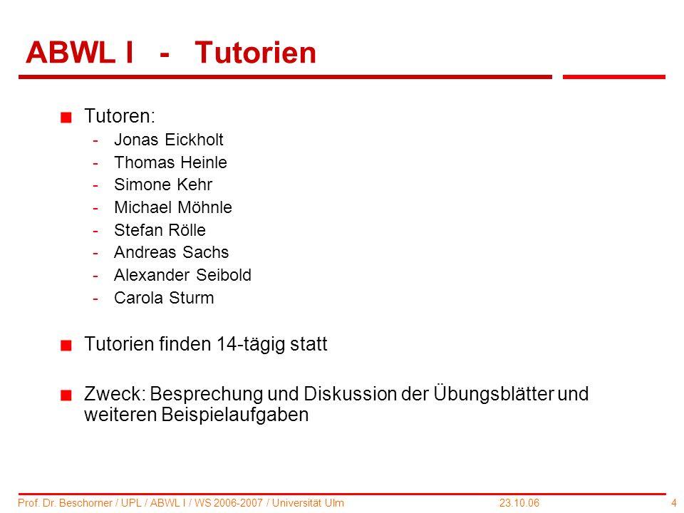 4 Prof. Dr. Beschorner / UPL / ABWL I / WS 2006-2007 / Universität Ulm 23.10.06 ABWL I - Tutorien Tutoren: -Jonas Eickholt -Thomas Heinle -Simone Kehr