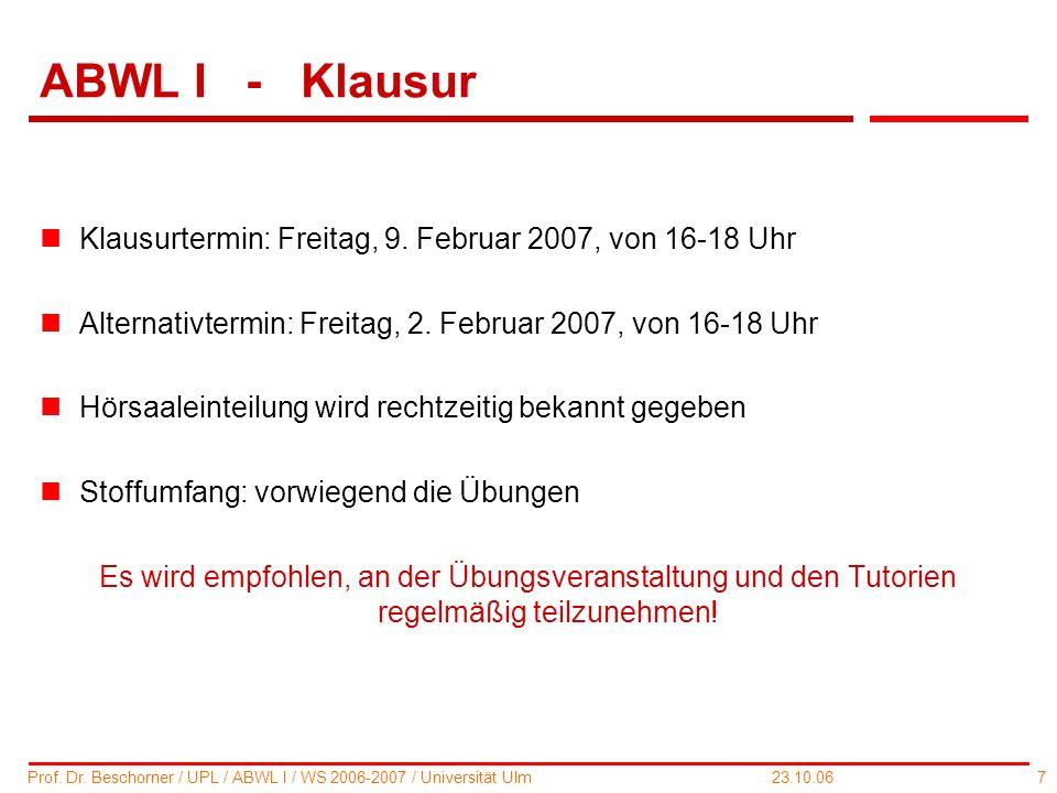 7 Prof. Dr. Beschorner / UPL / ABWL I / WS 2006-2007 / Universität Ulm 23.10.06 ABWL I - Klausur nKlausurtermin: Freitag, 9. Februar 2007, von 16-18 U