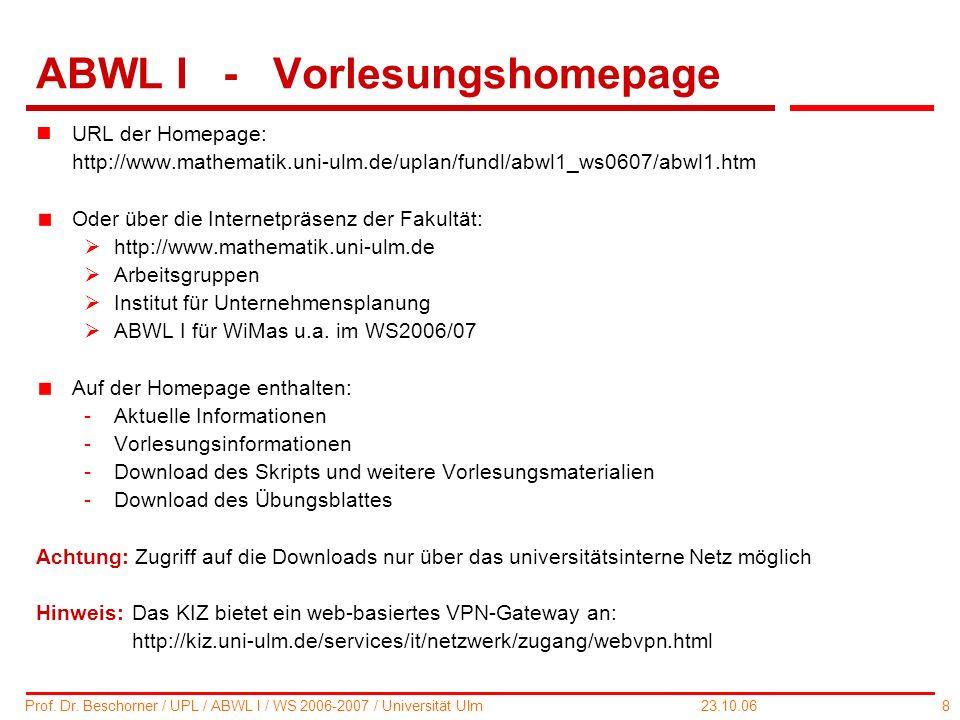 8 Prof. Dr. Beschorner / UPL / ABWL I / WS 2006-2007 / Universität Ulm 23.10.06 ABWL I - Vorlesungshomepage nURL der Homepage: http://www.mathematik.u