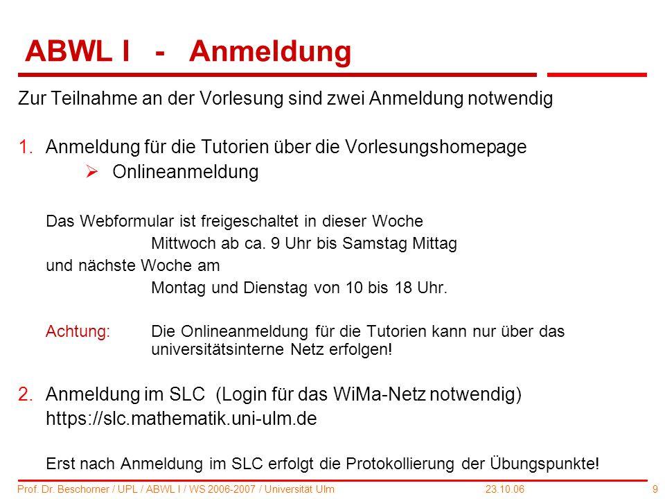 9 Prof. Dr. Beschorner / UPL / ABWL I / WS 2006-2007 / Universität Ulm 23.10.06 ABWL I - Anmeldung Zur Teilnahme an der Vorlesung sind zwei Anmeldung