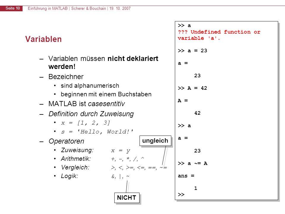 Einführung in MATLAB | Scherer & Bouchain | 19. 10. 2007 Seite 10 Variablen –Variablen müssen nicht deklariert werden! –Bezeichner sind alphanumerisch