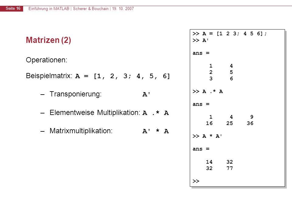 Einführung in MATLAB | Scherer & Bouchain | 19. 10. 2007 Seite 16 Matrizen (2) Operationen: Beispielmatrix: A = [1, 2, 3; 4, 5, 6] –Transponierung: A'