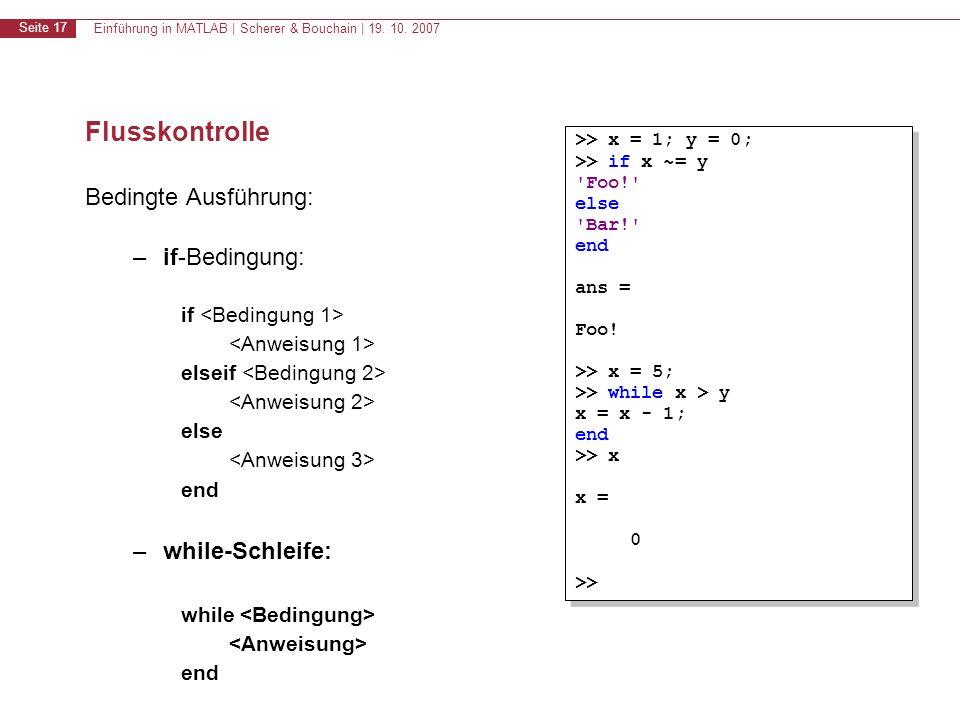 Einführung in MATLAB | Scherer & Bouchain | 19. 10. 2007 Seite 17 Flusskontrolle Bedingte Ausführung: –if-Bedingung: if elseif else end –while-Schleif