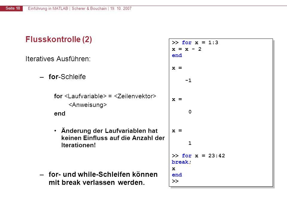 Einführung in MATLAB | Scherer & Bouchain | 19. 10. 2007 Seite 18 Flusskontrolle (2) Iteratives Ausführen: –for-Schleife for = end Änderung der Laufva