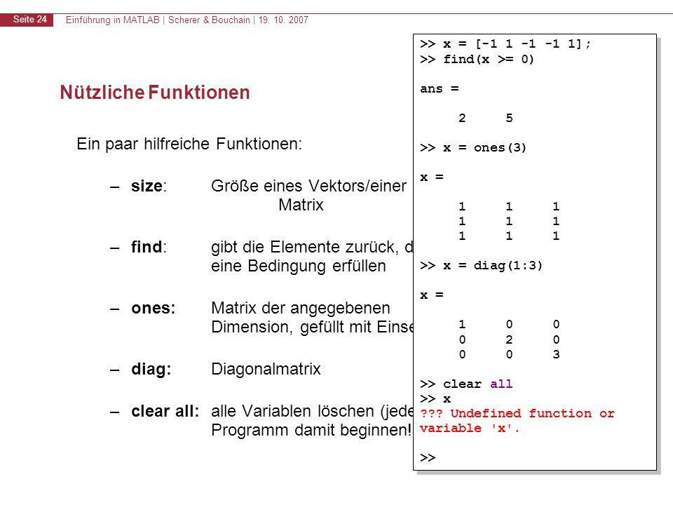 Einführung in MATLAB | Scherer & Bouchain | 19. 10. 2007 Seite 24 Nützliche Funktionen Ein paar hilfreiche Funktionen: –size:Größe eines Vektors/einer