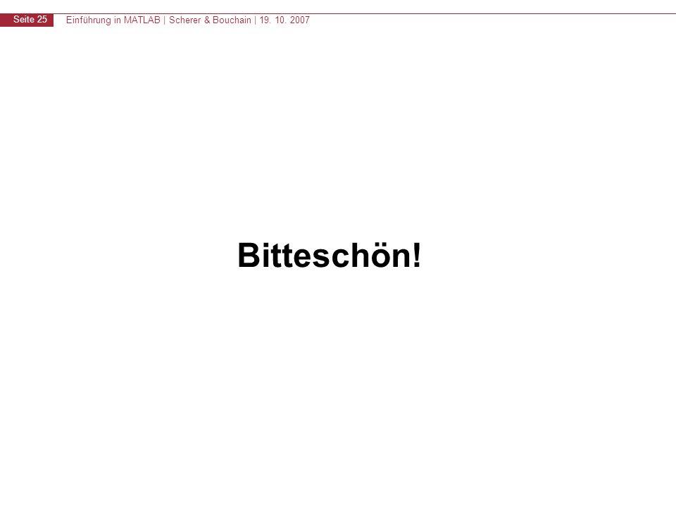 Einführung in MATLAB | Scherer & Bouchain | 19. 10. 2007 Seite 25 Bitteschön!