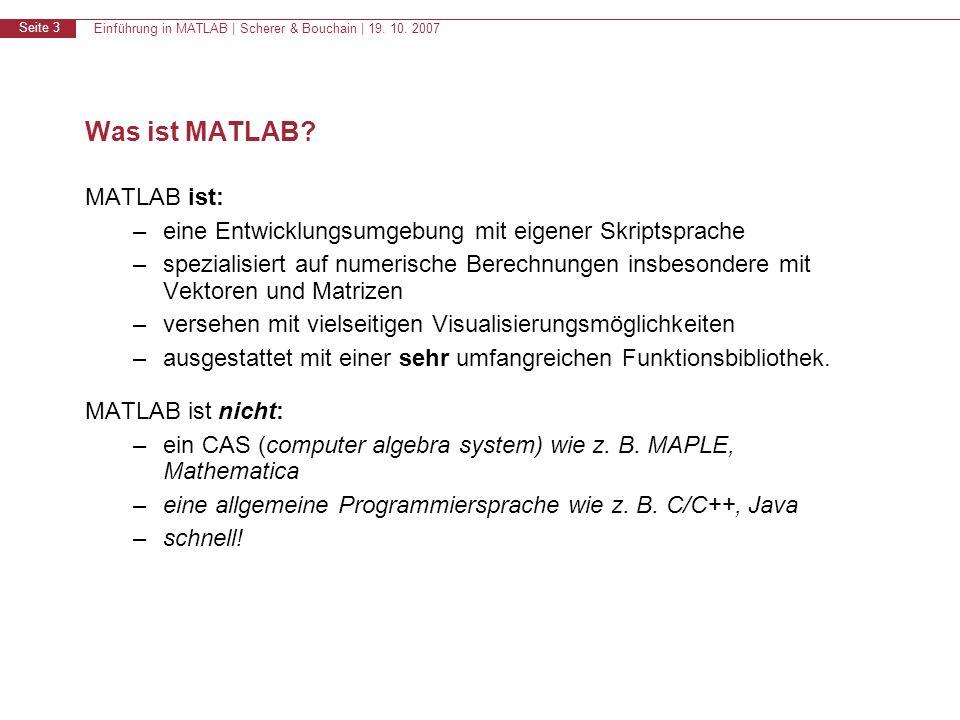 Einführung in MATLAB | Scherer & Bouchain | 19. 10. 2007 Seite 3 Was ist MATLAB? MATLAB ist: –eine Entwicklungsumgebung mit eigener Skriptsprache –spe