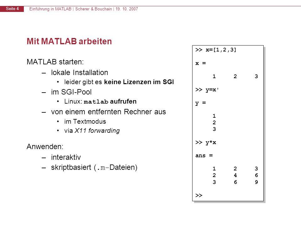 Einführung in MATLAB | Scherer & Bouchain | 19. 10. 2007 Seite 4 Mit MATLAB arbeiten MATLAB starten: –lokale Installation leider gibt es keine Lizenze