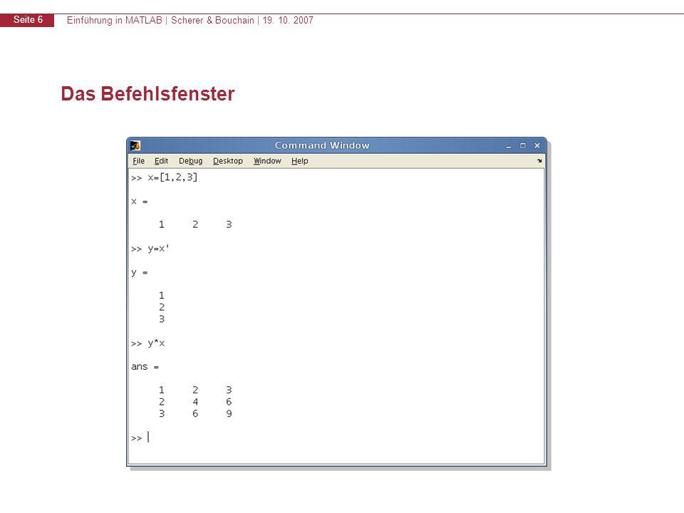 Einführung in MATLAB | Scherer & Bouchain | 19. 10. 2007 Seite 6 Das Befehlsfenster
