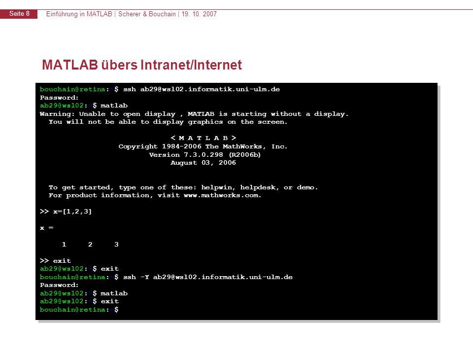 Einführung in MATLAB | Scherer & Bouchain | 19. 10. 2007 Seite 8 MATLAB übers Intranet/Internet bouchain@retina:~$ ssh ab29@wsl02.informatik.uni-ulm.d