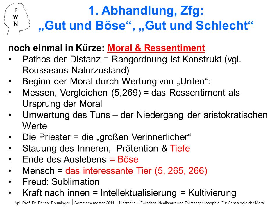 noch einmal in Kürze: Moral & Ressentiment Pathos der Distanz = Rangordnung ist Konstrukt (vgl. Rousseaus Naturzustand) Beginn der Moral durch Wertung