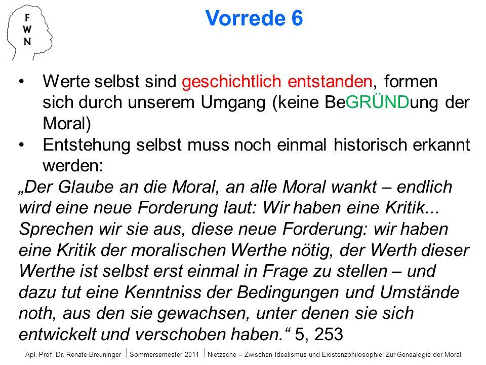 Vorrede 6 Werte selbst sind geschichtlich entstanden, formen sich durch unserem Umgang (keine BeGRÜNDung der Moral) Entstehung selbst muss noch einmal