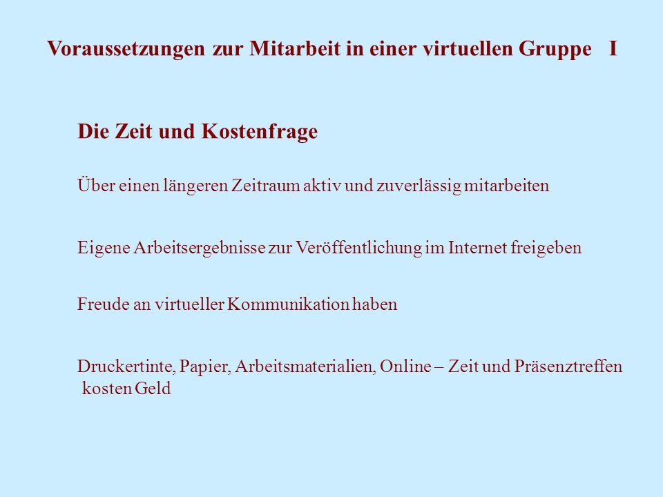 Voraussetzungen zur Mitarbeit in einer virtuellen Gruppe I Die Zeit und Kostenfrage Über einen längeren Zeitraum aktiv und zuverlässig mitarbeiten Eig