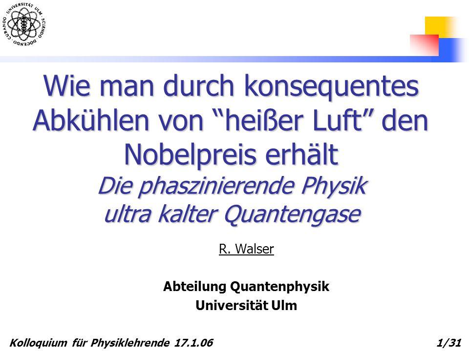 Kolloquium für Physiklehrende 17.1.06 1/31 Wie man durch konsequentes Abkühlen von heißer Luft den Nobelpreis erhält Die phaszinierende Physik ultra k
