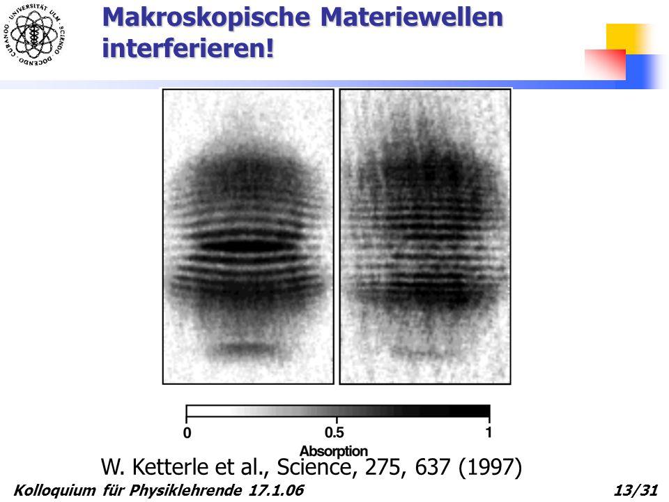 Kolloquium für Physiklehrende 17.1.06 13/31 Makroskopische Materiewellen interferieren! W. Ketterle et al., Science, 275, 637 (1997)
