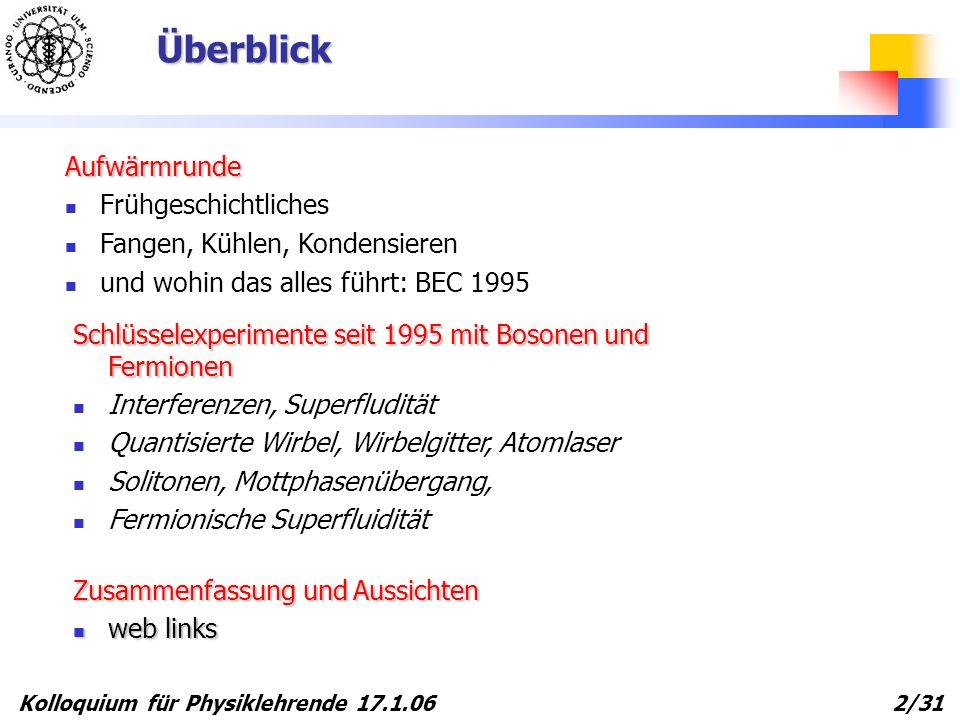 Kolloquium für Physiklehrende 17.1.06 2/31 Überblick Aufwärmrunde Frühgeschichtliches Fangen, Kühlen, Kondensieren und wohin das alles führt: BEC 1995