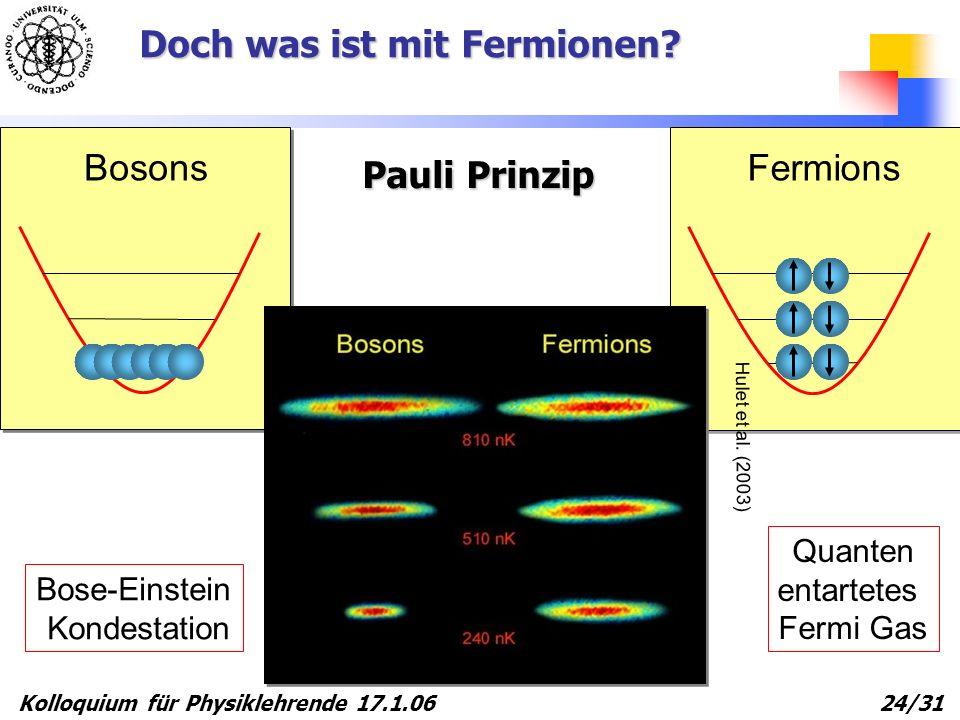 Kolloquium für Physiklehrende 17.1.06 24/31 Fermions Bosons Bose-Einstein Kondestation Quanten entartetes Fermi Gas Hulet et al. (2003) Doch was ist m