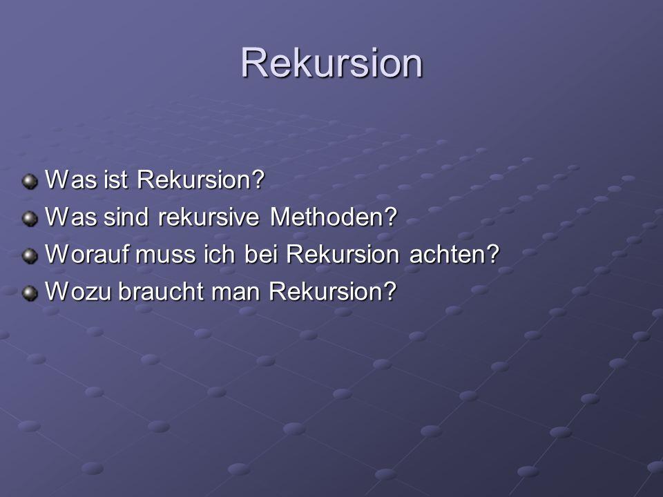 Rekursion Was ist Rekursion? Was sind rekursive Methoden? Worauf muss ich bei Rekursion achten? Wozu braucht man Rekursion?