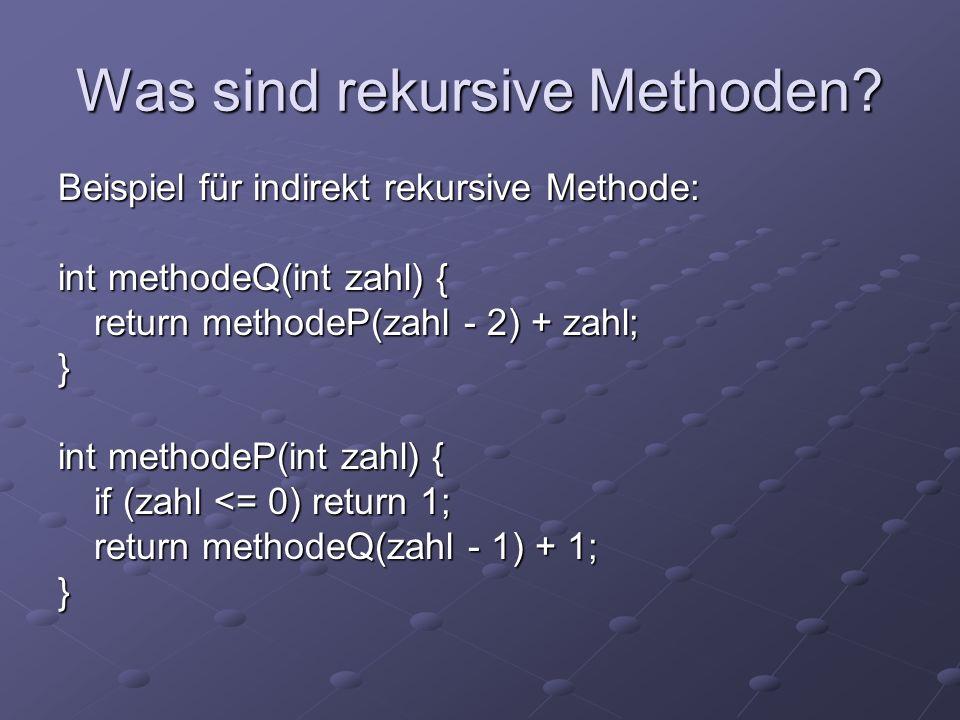 Was sind rekursive Methoden? Beispiel für indirekt rekursive Methode: int methodeQ(int zahl) { return methodeP(zahl - 2) + zahl; } int methodeP(int za