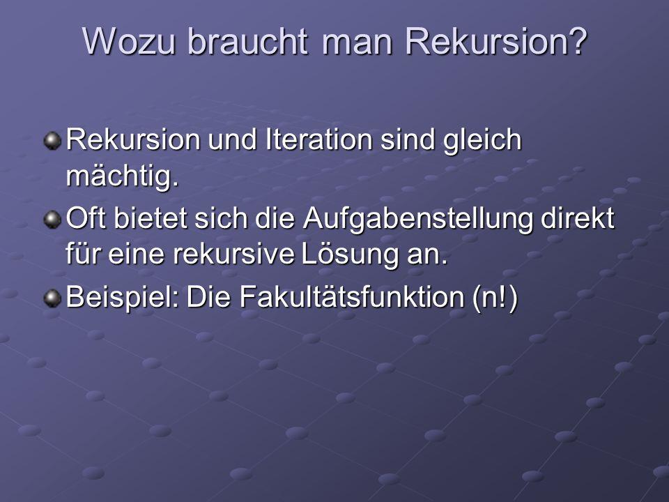 Wozu braucht man Rekursion? Rekursion und Iteration sind gleich mächtig. Oft bietet sich die Aufgabenstellung direkt für eine rekursive Lösung an. Bei