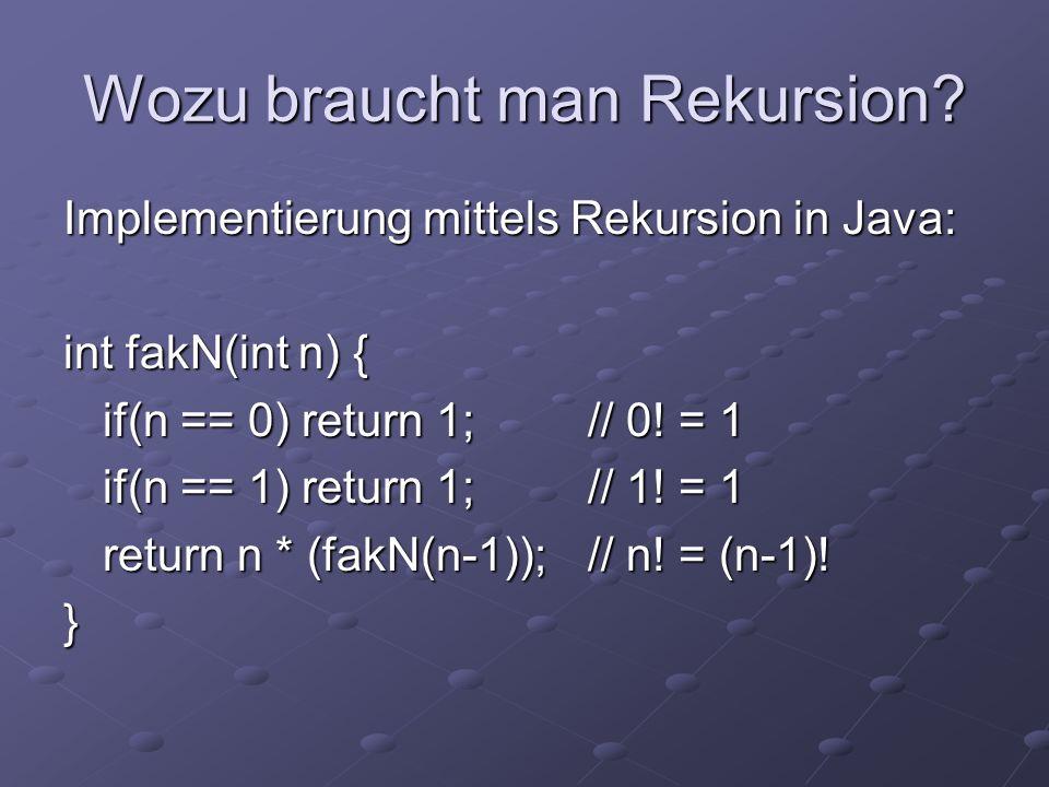 Wozu braucht man Rekursion? Implementierung mittels Rekursion in Java: int fakN(int n) { if(n == 0) return 1;// 0! = 1 if(n == 1) return 1;// 1! = 1 r