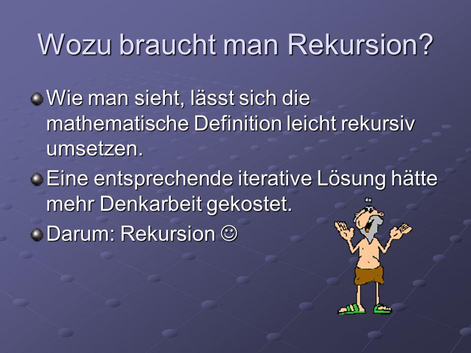 Wozu braucht man Rekursion? Wie man sieht, lässt sich die mathematische Definition leicht rekursiv umsetzen. Eine entsprechende iterative Lösung hätte