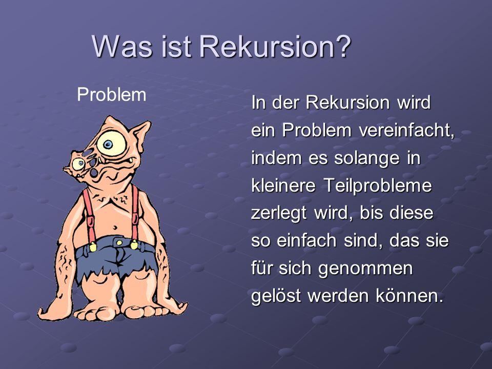 Was ist Rekursion? In der Rekursion wird ein Problem vereinfacht, indem es solange in kleinere Teilprobleme zerlegt wird, bis diese so einfach sind, d