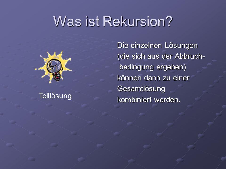 Was ist Rekursion? Die einzelnen Lösungen (die sich aus der Abbruch- bedingung ergeben) bedingung ergeben) können dann zu einer Gesamtlösung kombinier