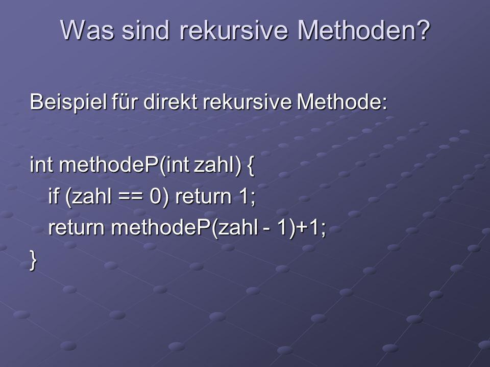 Was sind rekursive Methoden? Beispiel für direkt rekursive Methode: int methodeP(int zahl) { if (zahl == 0) return 1; return methodeP(zahl - 1)+1; }
