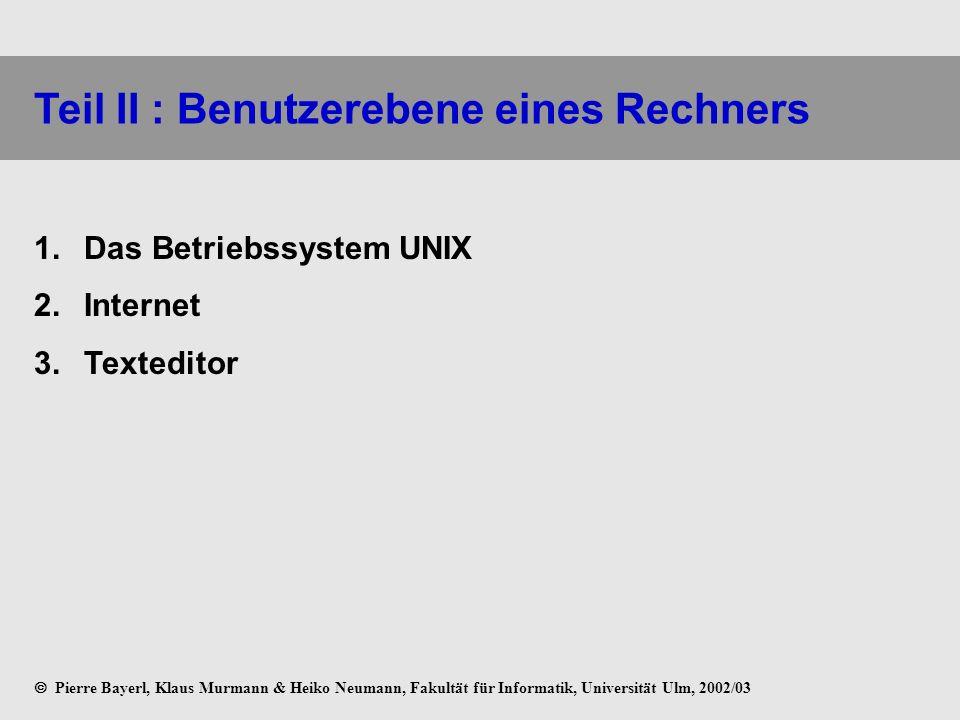 Teil II : Benutzerebene eines Rechners Das Betriebssystem UNIX Internet Texteditor Pierre Bayerl, Klaus Murmann & Heiko Neumann, Fakultät für Informat
