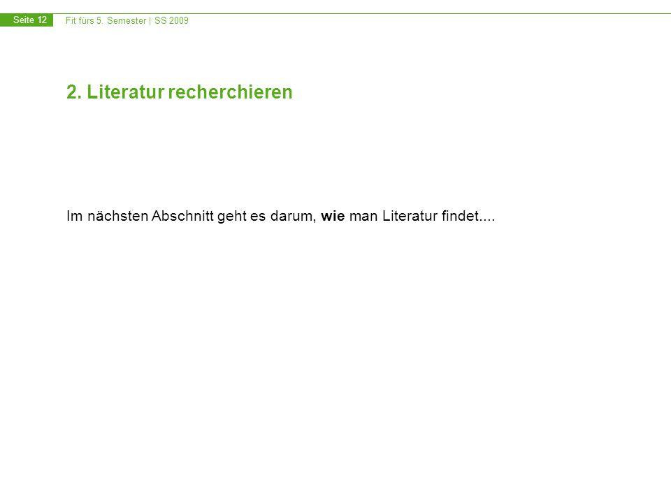 Fit fürs 5. Semester | SS 2009 Seite 12 2. Literatur recherchieren Im nächsten Abschnitt geht es darum, wie man Literatur findet....